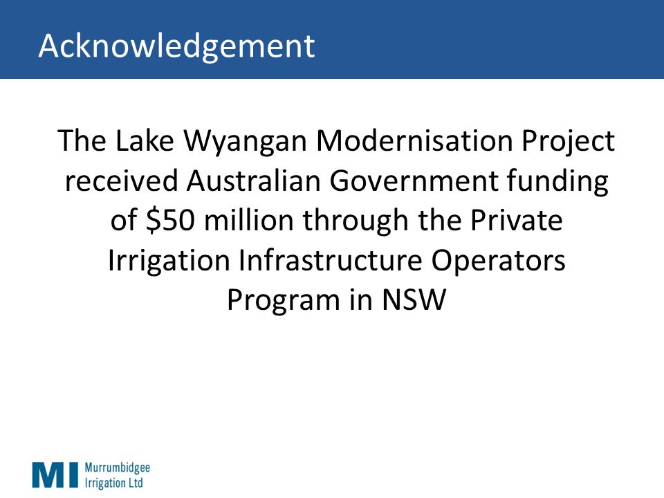 Acknowledgement The Lake Wyangan Modernisation Project received Australian Government funding of $50 million through the Private Irrigation Infrastructure Operators Program in NSW