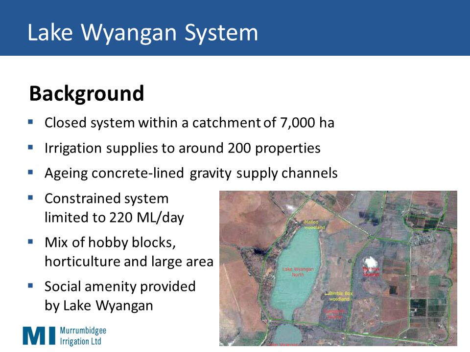 Lake Wyangan System  Closed system within a catchment of 7,000 ha  Irrigation supplies to around 200 properties  Ageing concrete-lined gravity supply channels  Constrained system limited to 220 ML/day  Mix of hobby blocks, horticulture and large area  Social amenity provided by Lake Wyangan Background