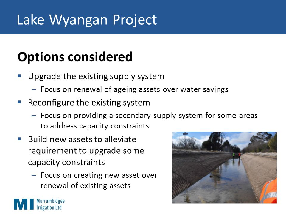 Lake Wyangan Project  Upgrade the existing supply system –Focus on renewal of ageing assets over water savings  Reconfigure the existing system –Focus on providing a secondary supply system for some areas to address capacity constraints  Build new assets to alleviate requirement to upgrade some capacity constraints –Focus on creating new asset over renewal of existing assets Options considered