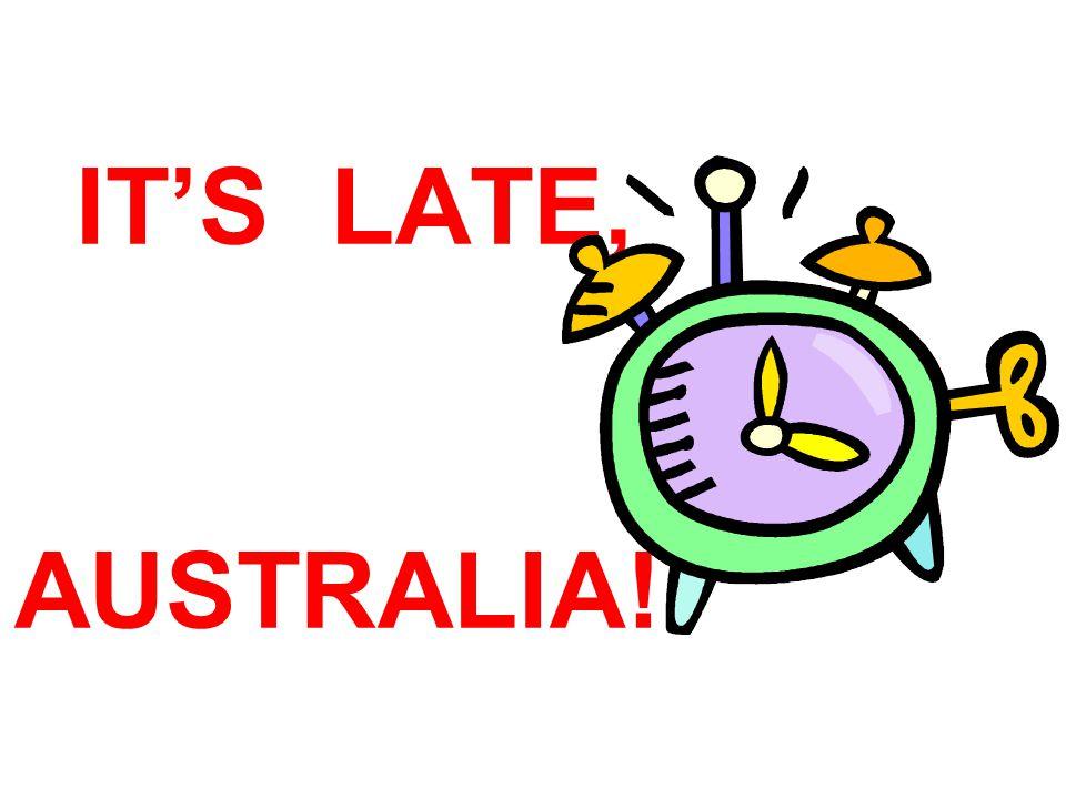 IT'S LATE, AUSTRALIA!!