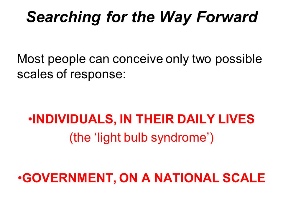 Searching for the Way Forward Most people can conceive only two possible scales of response: INDIVIDUALS, IN THEIR DAILY LIVES (the 'light bulb syndrome') GOVERNMENT, ON A NATIONAL SCALE