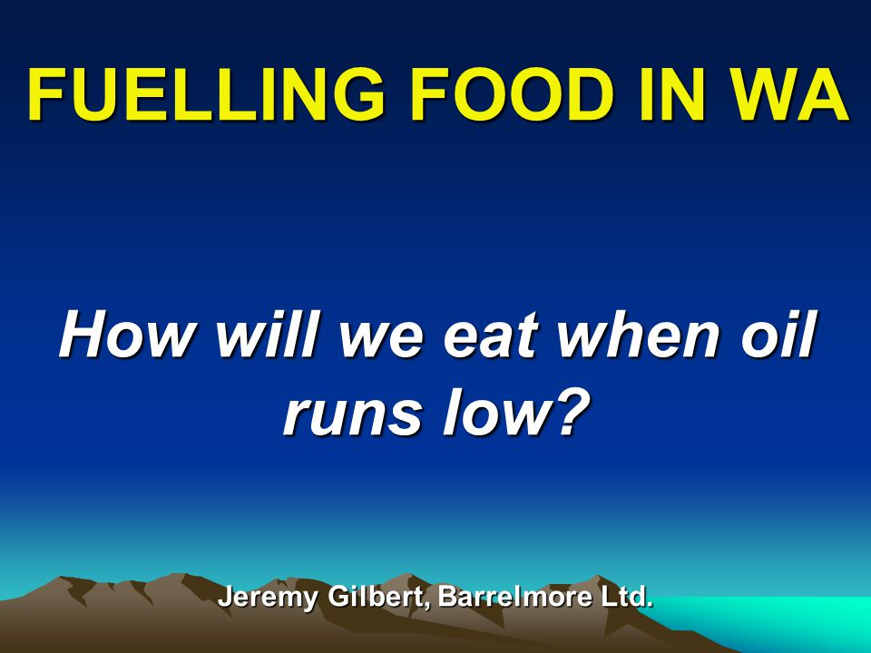 FUELLING FOOD IN WA How will we eat when oil runs low Jeremy Gilbert, Barrelmore Ltd.
