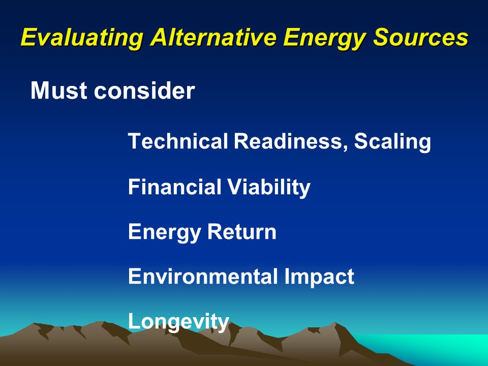 Evaluating Alternative Energy Sources Must consider Technical Readiness, Scaling Financial Viability Energy Return Environmental Impact Longevity