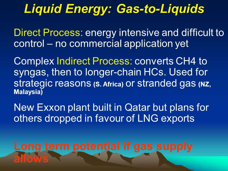 Liquid Energy: Gas-to-Liquids Direct Process: energy intensive and difficult to control – no commercial application yet Complex Indirect Process: converts CH4 to syngas, then to longer-chain HCs.