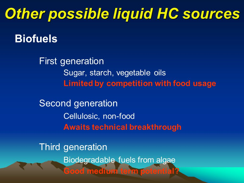 Other possible liquid HC sources Biofuels First generation Sugar, starch, vegetable oils Limited by competition with food usage Second generation Cellulosic, non-food Awaits technical breakthrough Third generation Biodegradable fuels from algae Good medium term potential