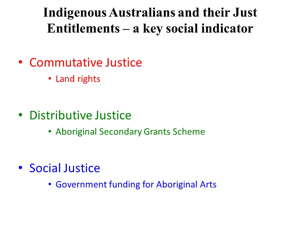 Indigenous Australians and their Just Entitlements – a key social indicator Commutative Justice Land rights Distributive Justice Aboriginal Secondary Grants Scheme Social Justice Government funding for Aboriginal Arts