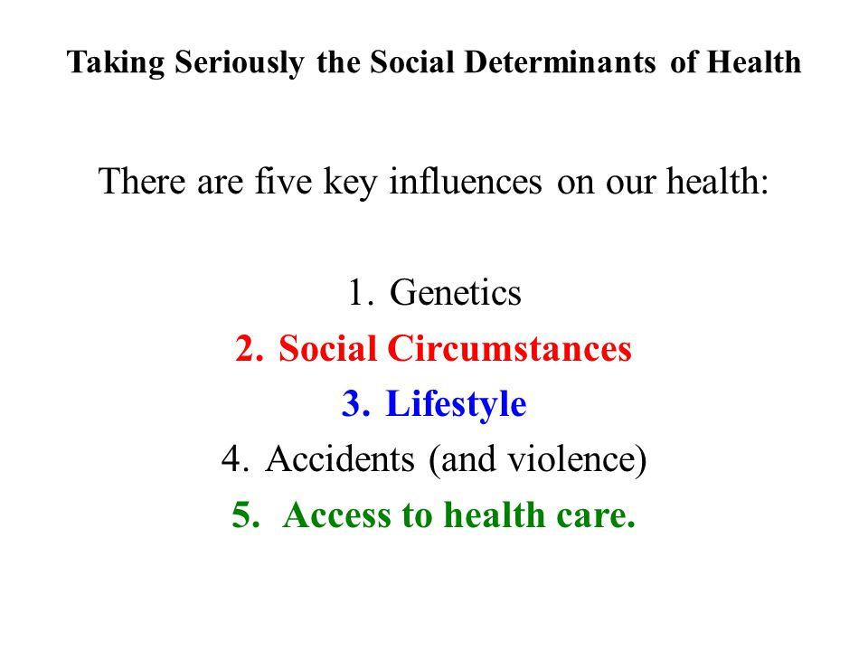 Taking Seriously the Social Determinants of Health There are five key influences on our health: 1.Genetics 2.Social Circumstances 3.Lifestyle 4.Accide