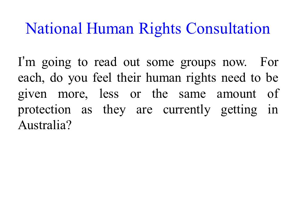 National Human Rights Consultation I'm going to read out some groups now. For each, do you feel their human rights need to be given more, less or the
