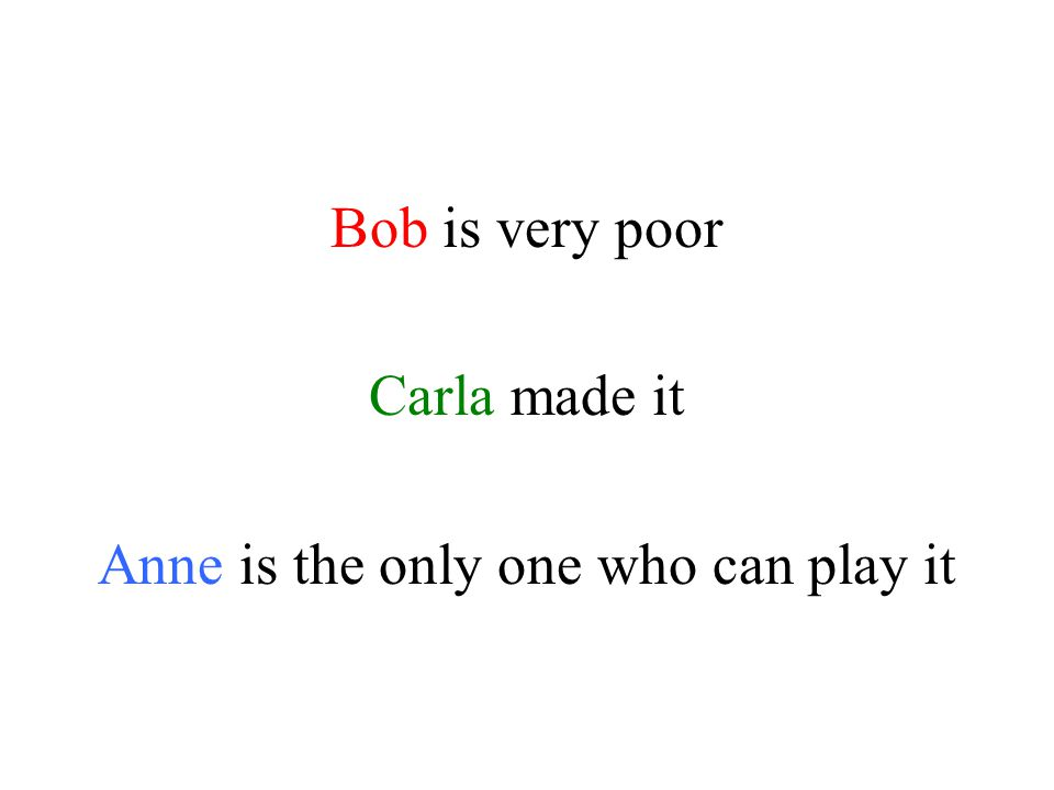 Bob is very poor Carla made it Anne is the only one who can play it