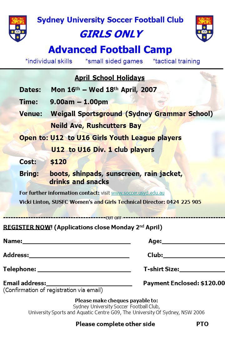 Sydney University Soccer Football Club GIRLS ONLY Advanced Football Camp ______________________________________________________ April School Holidays Dates: Mon 16 th – Wed 18 th April, 2007 Time: 9.00am – 1.00pm Venue: Weigall Sportsground (Sydney Grammar School) Neild Ave, Rushcutters Bay Open to: U12 to U16 Girls Youth League players U12 to U16 Div.