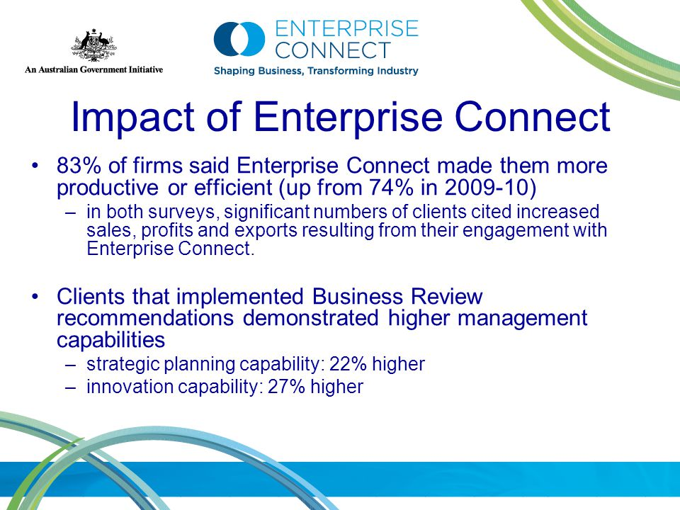 Impact of Enterprise Connect 83% of firms said Enterprise Connect made them more productive or efficient (up from 74% in 2009-10) –in both surveys, significant numbers of clients cited increased sales, profits and exports resulting from their engagement with Enterprise Connect.