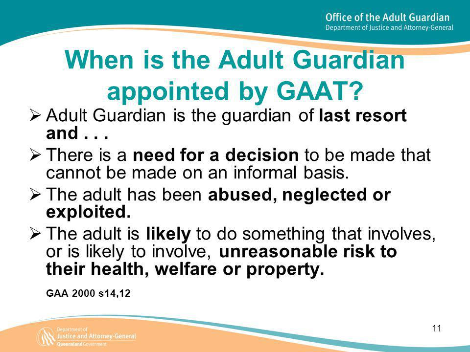 11 When is the Adult Guardian appointed by GAAT?  Adult Guardian is the guardian of last resort and...  There is a need for a decision to be made th