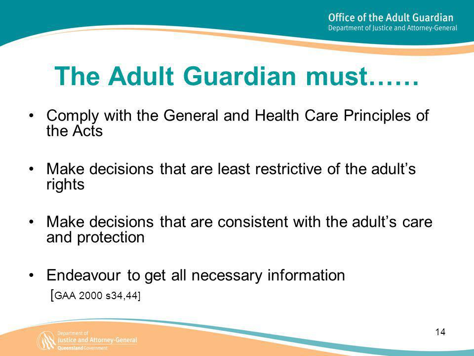 14 The Adult Guardian must…… Comply with the General and Health Care Principles of the Acts Make decisions that are least restrictive of the adult's r