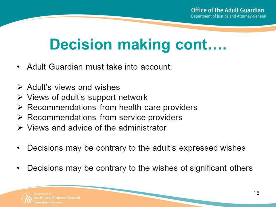 15 Decision making cont…. Adult Guardian must take into account:  Adult's views and wishes  Views of adult's support network  Recommendations from
