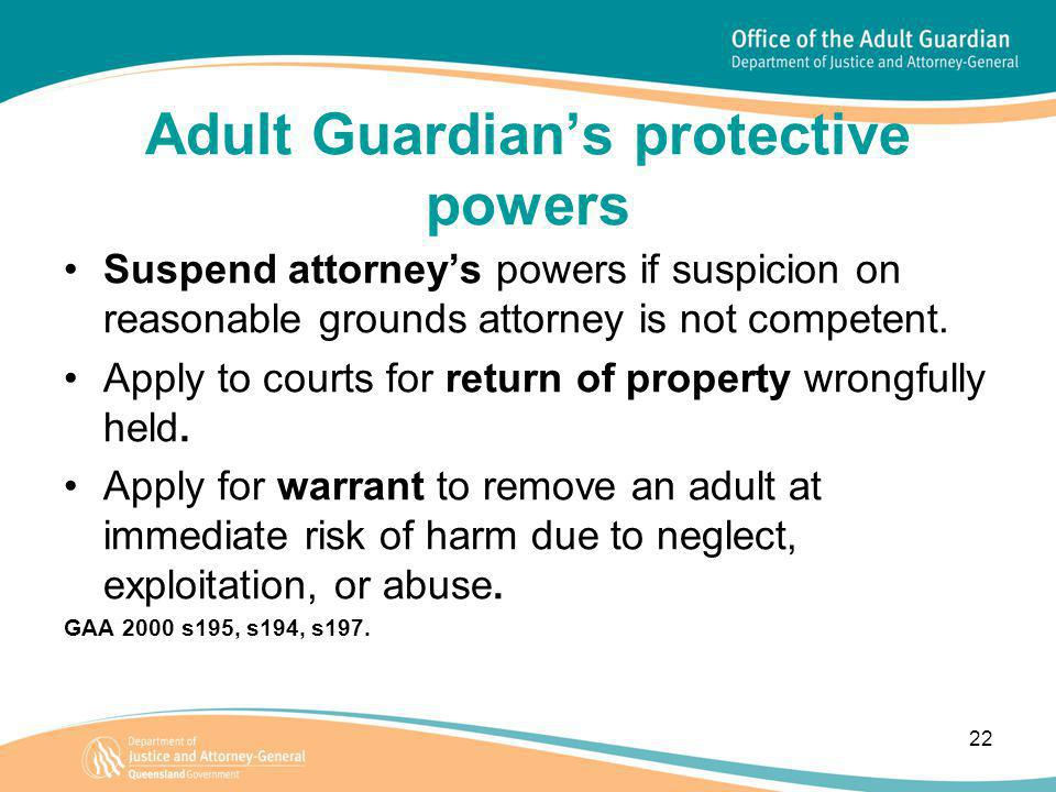 22 Adult Guardian's protective powers Suspend attorney's powers if suspicion on reasonable grounds attorney is not competent.