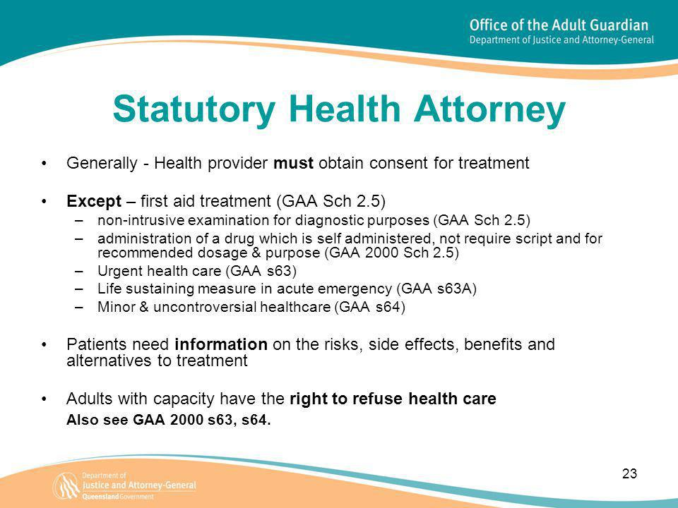 23 Statutory Health Attorney Generally - Health provider must obtain consent for treatment Except – first aid treatment (GAA Sch 2.5) –non-intrusive examination for diagnostic purposes (GAA Sch 2.5) –administration of a drug which is self administered, not require script and for recommended dosage & purpose (GAA 2000 Sch 2.5) –Urgent health care (GAA s63) –Life sustaining measure in acute emergency (GAA s63A) –Minor & uncontroversial healthcare (GAA s64) Patients need information on the risks, side effects, benefits and alternatives to treatment Adults with capacity have the right to refuse health care Also see GAA 2000 s63, s64.