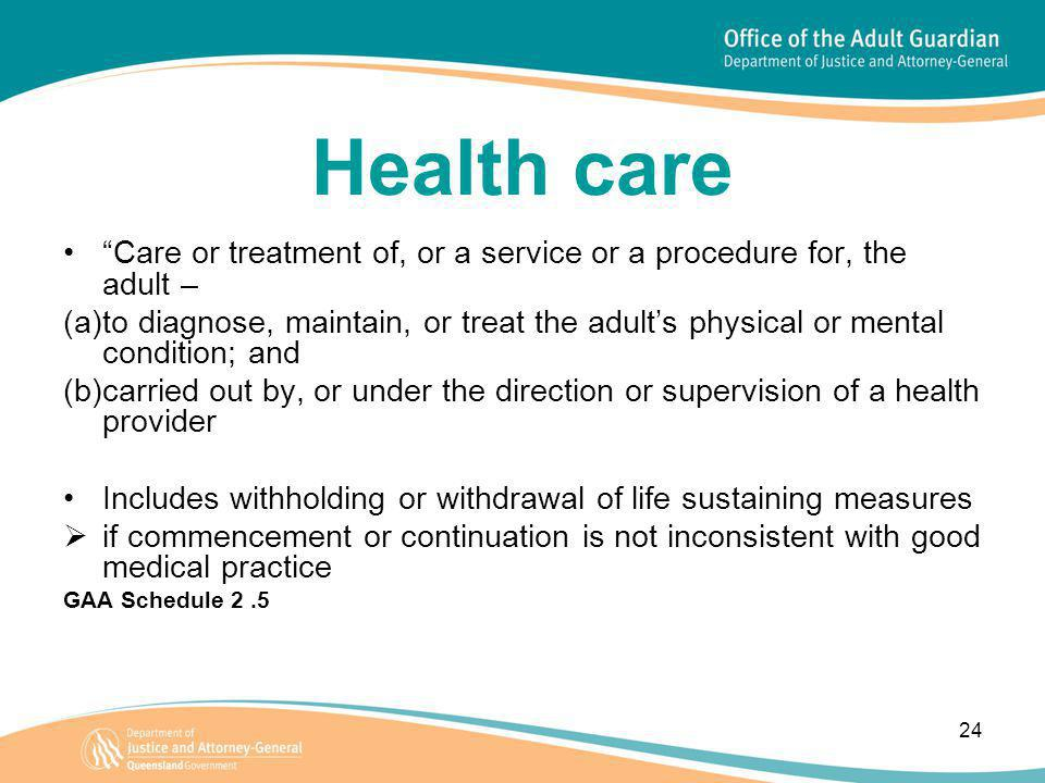 24 Health care Care or treatment of, or a service or a procedure for, the adult – (a)to diagnose, maintain, or treat the adult's physical or mental condition; and (b)carried out by, or under the direction or supervision of a health provider Includes withholding or withdrawal of life sustaining measures  if commencement or continuation is not inconsistent with good medical practice GAA Schedule 2.5