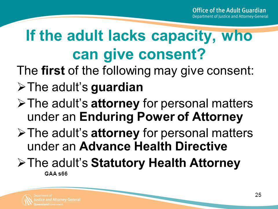 25 If the adult lacks capacity, who can give consent? The first of the following may give consent:  The adult's guardian  The adult's attorney for p