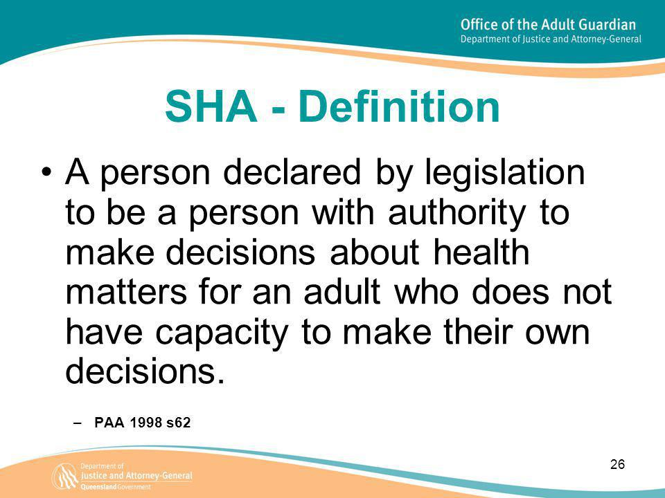 26 SHA - Definition A person declared by legislation to be a person with authority to make decisions about health matters for an adult who does not have capacity to make their own decisions.