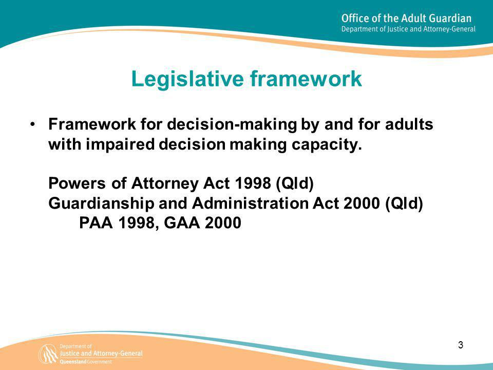3 Legislative framework Framework for decision-making by and for adults with impaired decision making capacity. Powers of Attorney Act 1998 (Qld) Guar