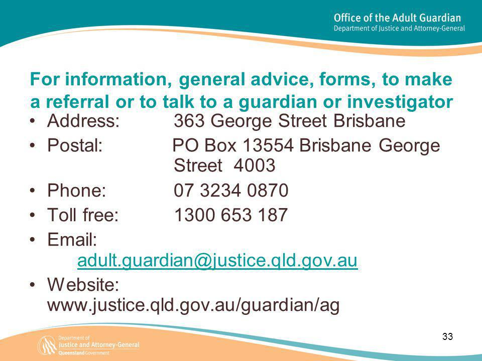 33 For information, general advice, forms, to make a referral or to talk to a guardian or investigator Address: 363 George Street Brisbane Postal: PO Box 13554 Brisbane George Street 4003 Phone: 07 3234 0870 Toll free: 1300 653 187 Email: adult.guardian@justice.qld.gov.au adult.guardian@justice.qld.gov.au Website: www.justice.qld.gov.au/guardian/ag