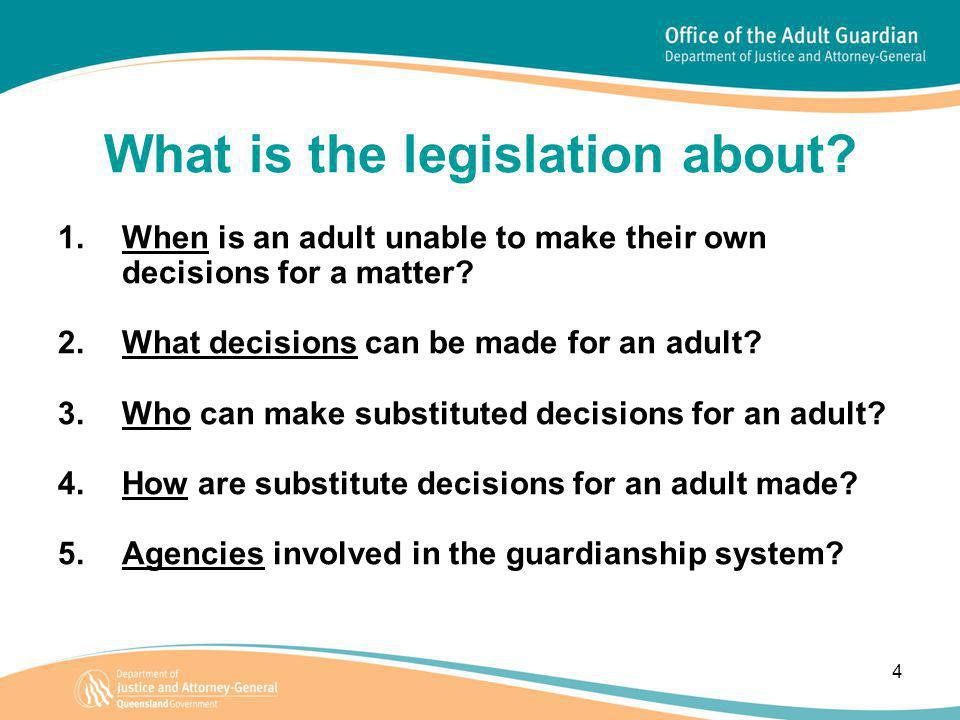 4 What is the legislation about? 1.When is an adult unable to make their own decisions for a matter? 2.What decisions can be made for an adult? 3.Who