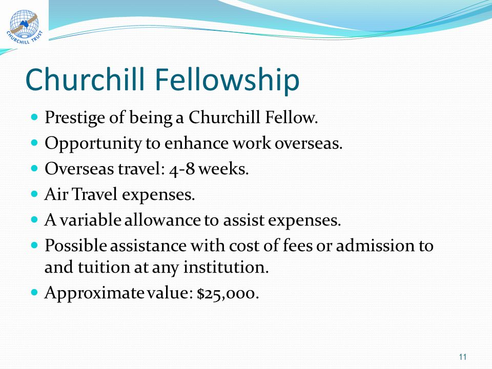 Churchill Fellowship Prestige of being a Churchill Fellow. Opportunity to enhance work overseas. Overseas travel: 4-8 weeks. Air Travel expenses. A va