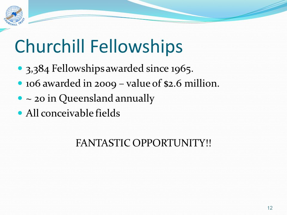 Churchill Fellowships 3,384 Fellowships awarded since 1965. 106 awarded in 2009 – value of $2.6 million. ~ 20 in Queensland annually All conceivable f