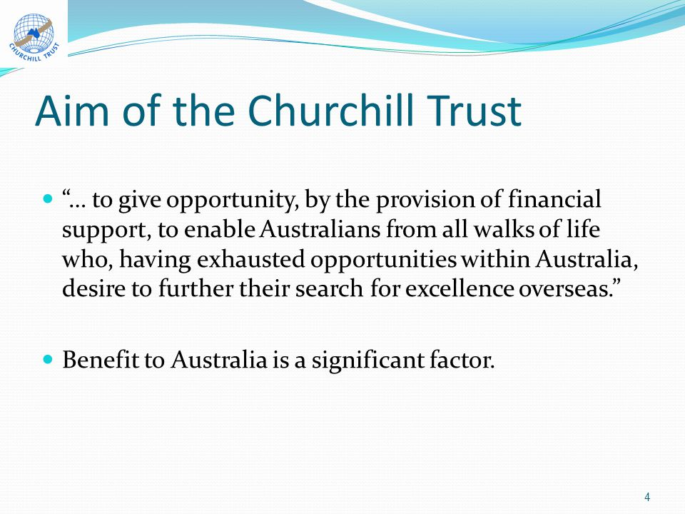 Aim of the Churchill Trust … to give opportunity, by the provision of financial support, to enable Australians from all walks of life who, having exhausted opportunities within Australia, desire to further their search for excellence overseas. Benefit to Australia is a significant factor.