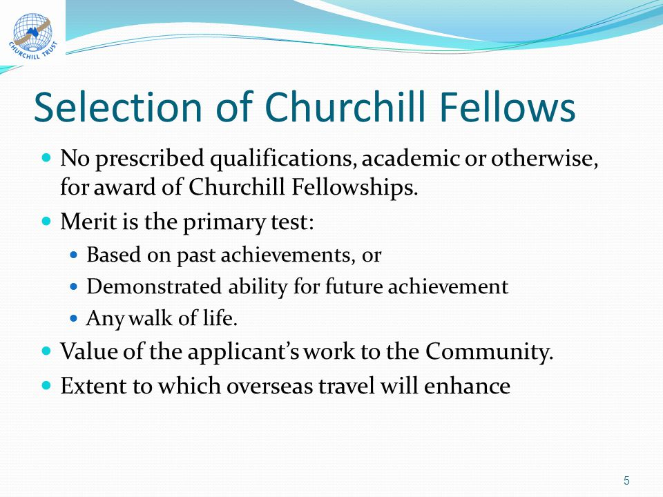 Selection of Churchill Fellows No prescribed qualifications, academic or otherwise, for award of Churchill Fellowships.