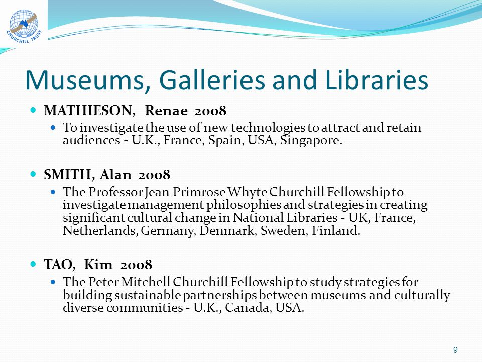 Museums, Galleries and Libraries MATHIESON, Renae 2008 To investigate the use of new technologies to attract and retain audiences - U.K., France, Spain, USA, Singapore.