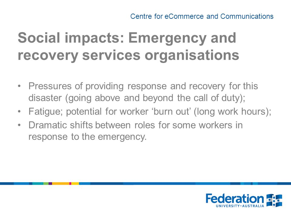 Centre for eCommerce and Communications Social impacts: Emergency and recovery services organisations Pressures of providing response and recovery for this disaster (going above and beyond the call of duty); Fatigue; potential for worker 'burn out' (long work hours); Dramatic shifts between roles for some workers in response to the emergency.