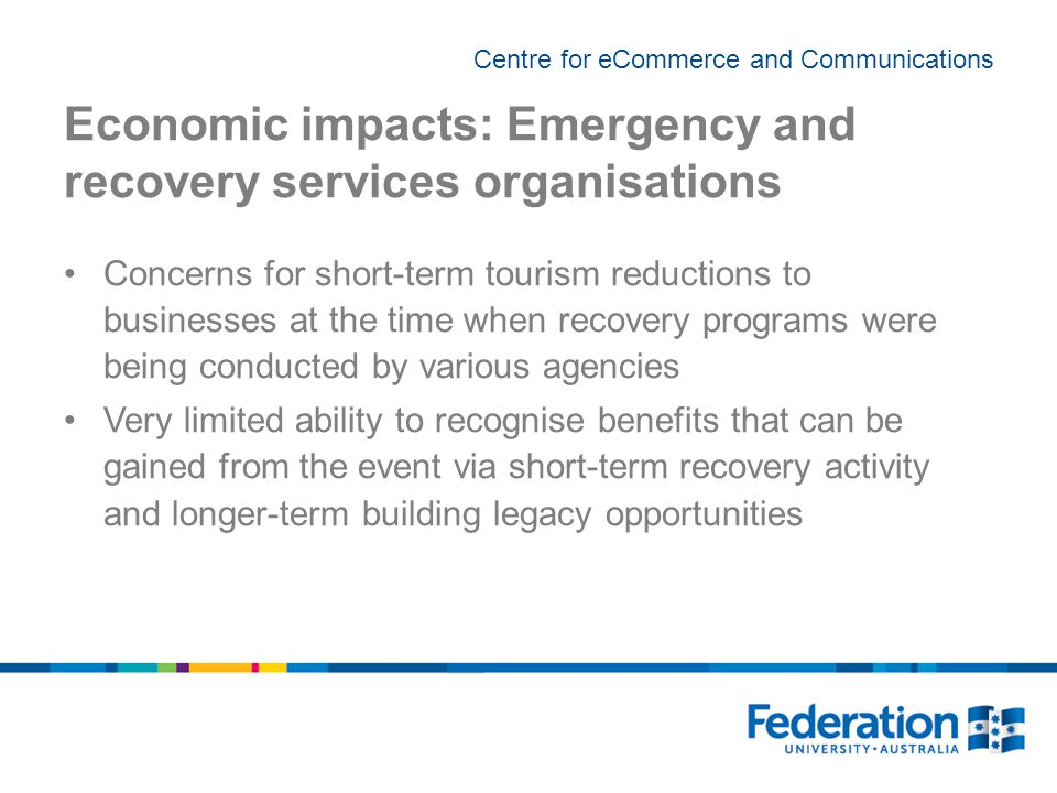 Centre for eCommerce and Communications Economic impacts: Emergency and recovery services organisations Concerns for short-term tourism reductions to businesses at the time when recovery programs were being conducted by various agencies Very limited ability to recognise benefits that can be gained from the event via short-term recovery activity and longer-term building legacy opportunities