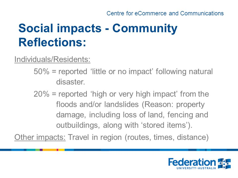Centre for eCommerce and Communications Social impacts - Community Reflections: Individuals/Residents: 50% = reported 'little or no impact' following natural disaster.