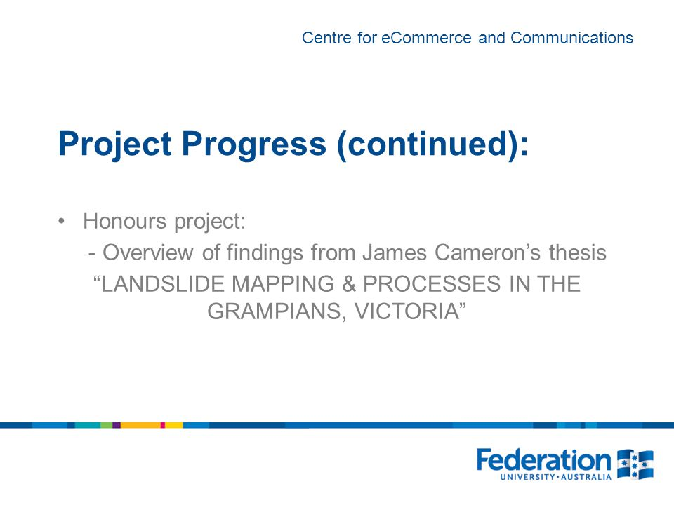 Centre for eCommerce and Communications Project Progress (continued): Honours project: - Overview of findings from James Cameron's thesis LANDSLIDE MAPPING & PROCESSES IN THE GRAMPIANS, VICTORIA