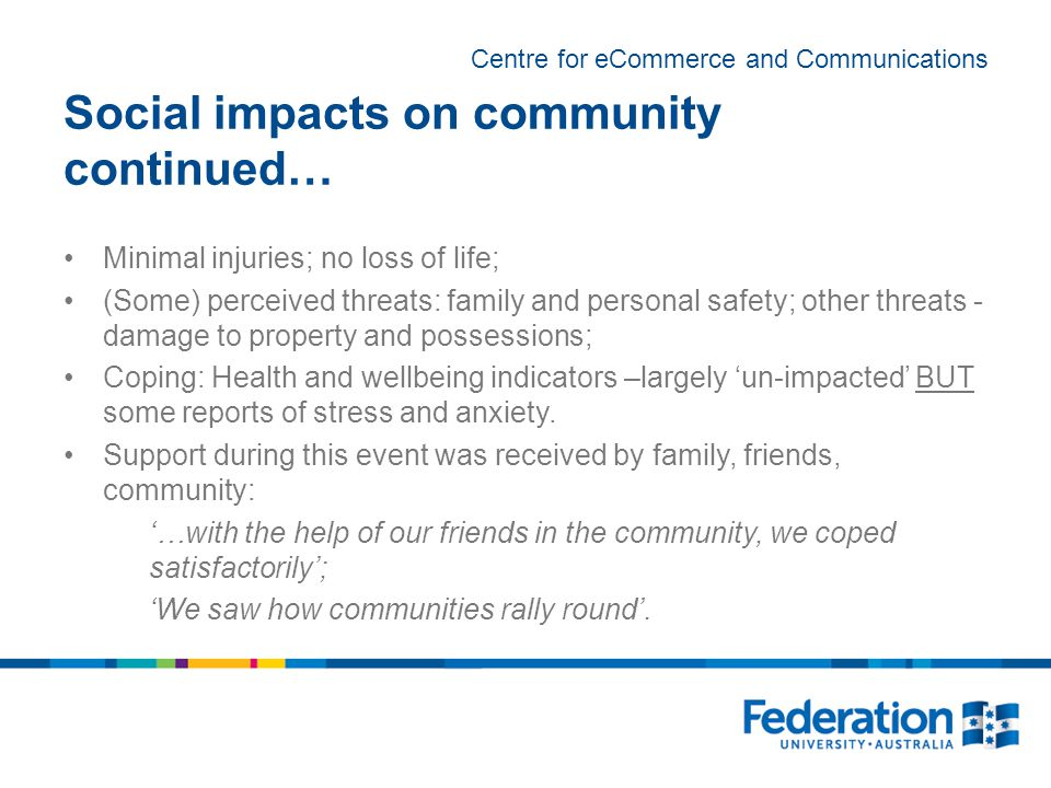 Centre for eCommerce and Communications Social impacts on community continued… Minimal injuries; no loss of life; (Some) perceived threats: family and personal safety; other threats - damage to property and possessions; Coping: Health and wellbeing indicators –largely 'un-impacted' BUT some reports of stress and anxiety.