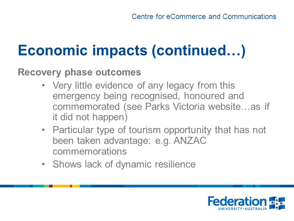 Centre for eCommerce and Communications Economic impacts (continued…) Recovery phase outcomes Very little evidence of any legacy from this emergency being recognised, honoured and commemorated (see Parks Victoria website…as if it did not happen) Particular type of tourism opportunity that has not been taken advantage: e.g.