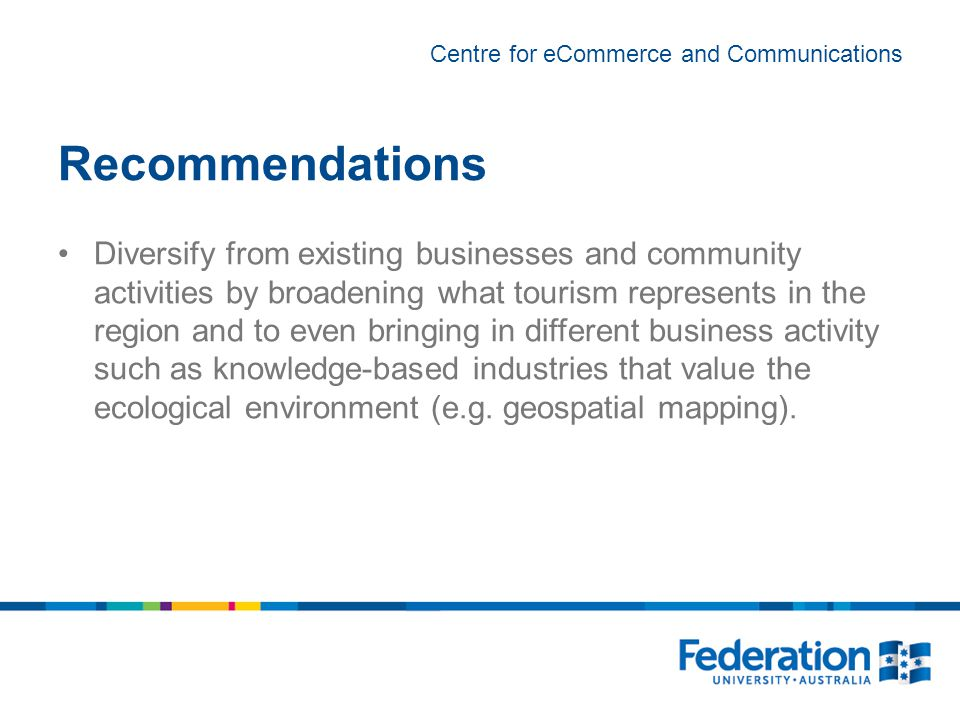 Centre for eCommerce and Communications Recommendations Diversify from existing businesses and community activities by broadening what tourism represents in the region and to even bringing in different business activity such as knowledge-based industries that value the ecological environment (e.g.