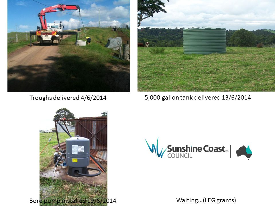 Troughs delivered 4/6/2014 Bore pump installed 19/6/2014 5,000 gallon tank delivered 13/6/2014 Waiting…(LEG grants)