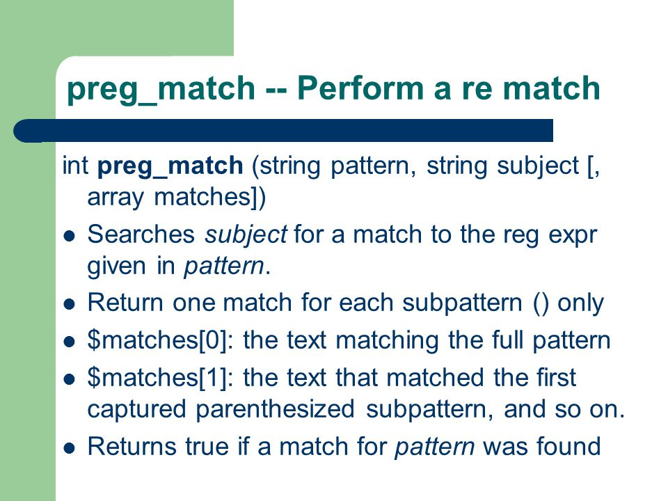 preg_match -- Perform a re match int preg_match (string pattern, string subject [, array matches]) Searches subject for a match to the reg expr given in pattern.
