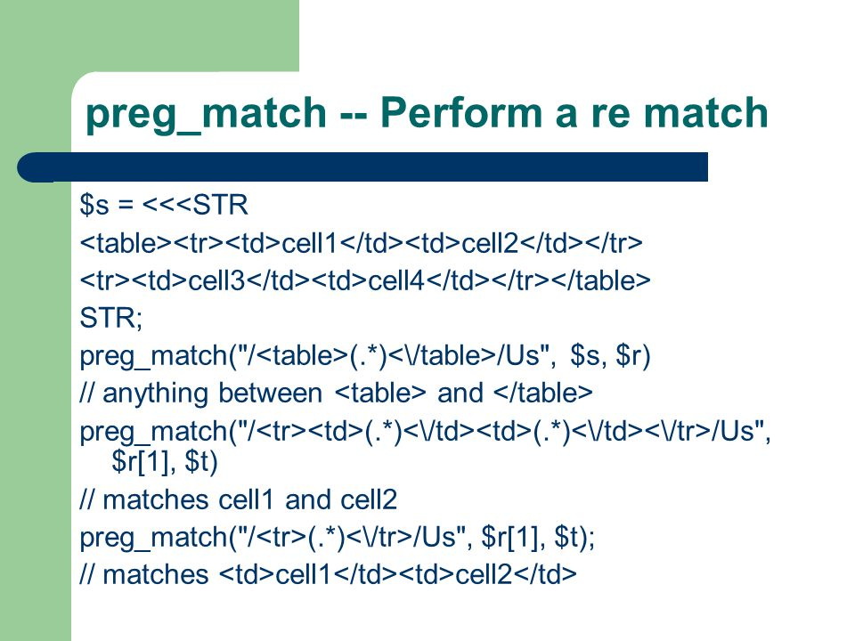 preg_match -- Perform a re match $s = <<<STR cell1 cell2 cell3 cell4 STR; preg_match( / (.*) /Us , $s, $r) // anything between and preg_match( / (.*) (.*) /Us , $r[1], $t) // matches cell1 and cell2 preg_match( / (.*) /Us , $r[1], $t); // matches cell1 cell2