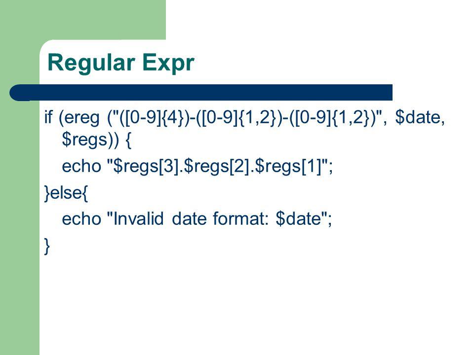 Regular Expr if (ereg ( ([0-9]{4})-([0-9]{1,2})-([0-9]{1,2}) , $date, $regs)) { echo $regs[3].$regs[2].$regs[1] ; }else{ echo Invalid date format: $date ; }