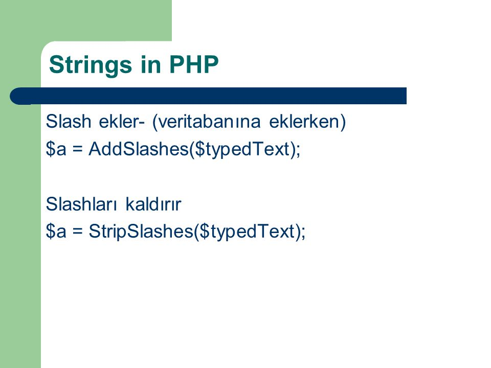 Strings in PHP Slash ekler- (veritabanına eklerken) $a = AddSlashes($typedText); Slashları kaldırır $a = StripSlashes($typedText);