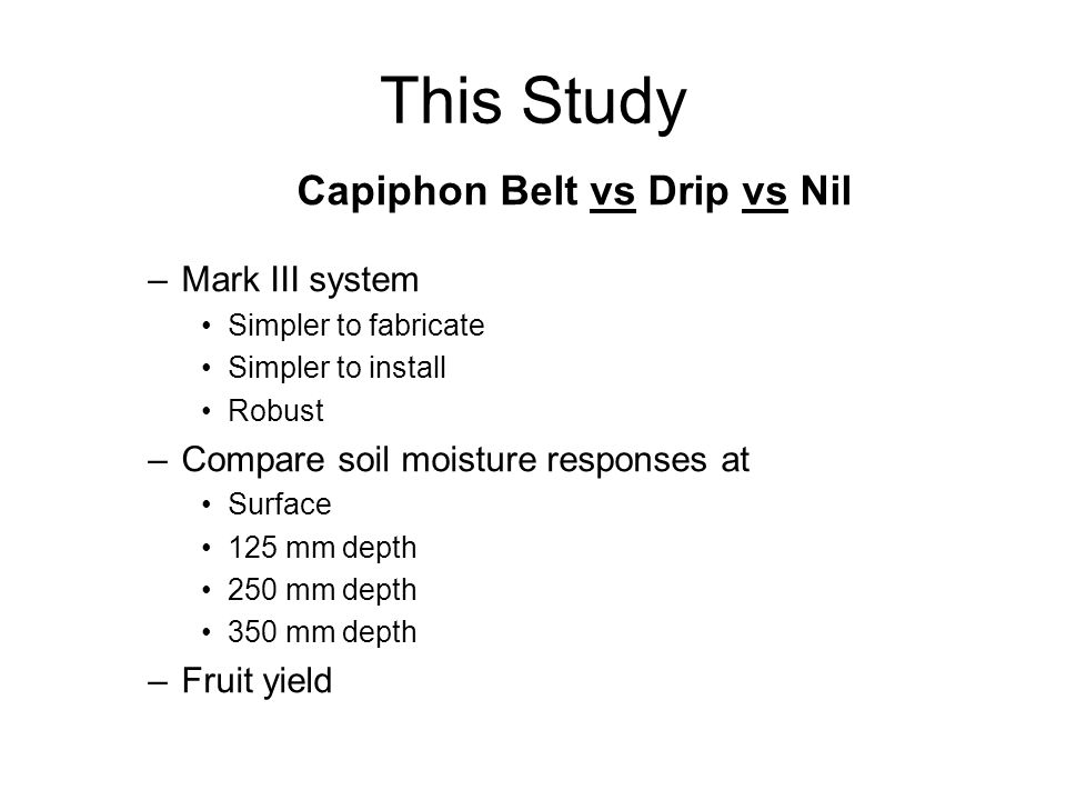 This Study Capiphon Belt vs Drip vs Nil –Mark III system Simpler to fabricate Simpler to install Robust –Compare soil moisture responses at Surface 125 mm depth 250 mm depth 350 mm depth –Fruit yield