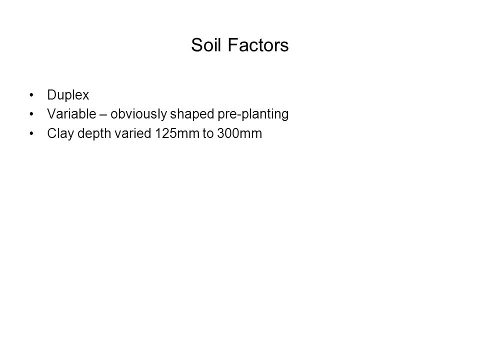 Soil Factors Duplex Variable – obviously shaped pre-planting Clay depth varied 125mm to 300mm