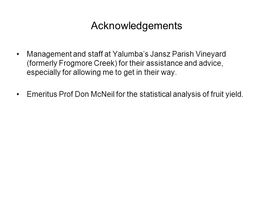 Acknowledgements Management and staff at Yalumba's Jansz Parish Vineyard (formerly Frogmore Creek) for their assistance and advice, especially for allowing me to get in their way.