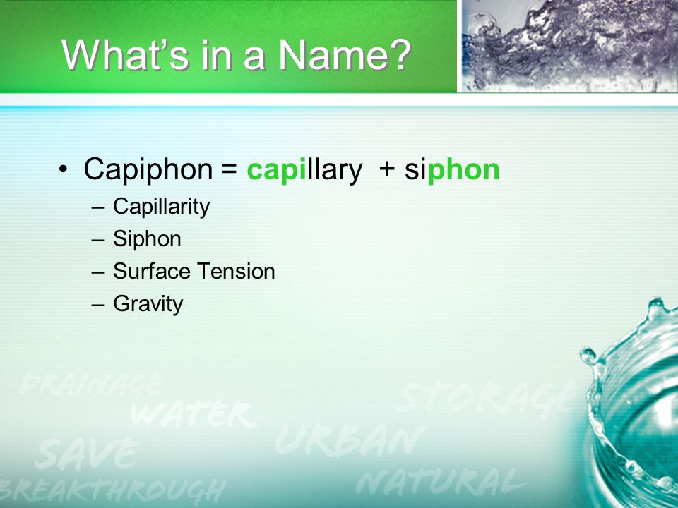 What's in a Name Capiphon = capillary + siphon –Capillarity –Siphon –Surface Tension –Gravity