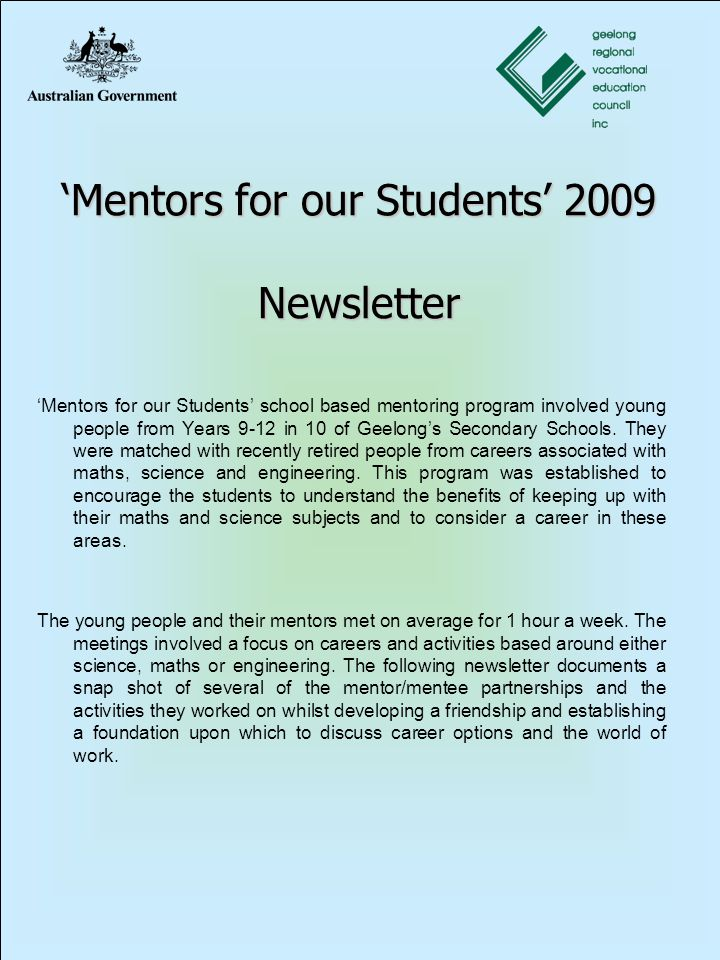 'Mentors for our Students' 2009 Newsletter 'Mentors for our Students' school based mentoring program involved young people from Years 9-12 in 10 of Geelong's Secondary Schools.