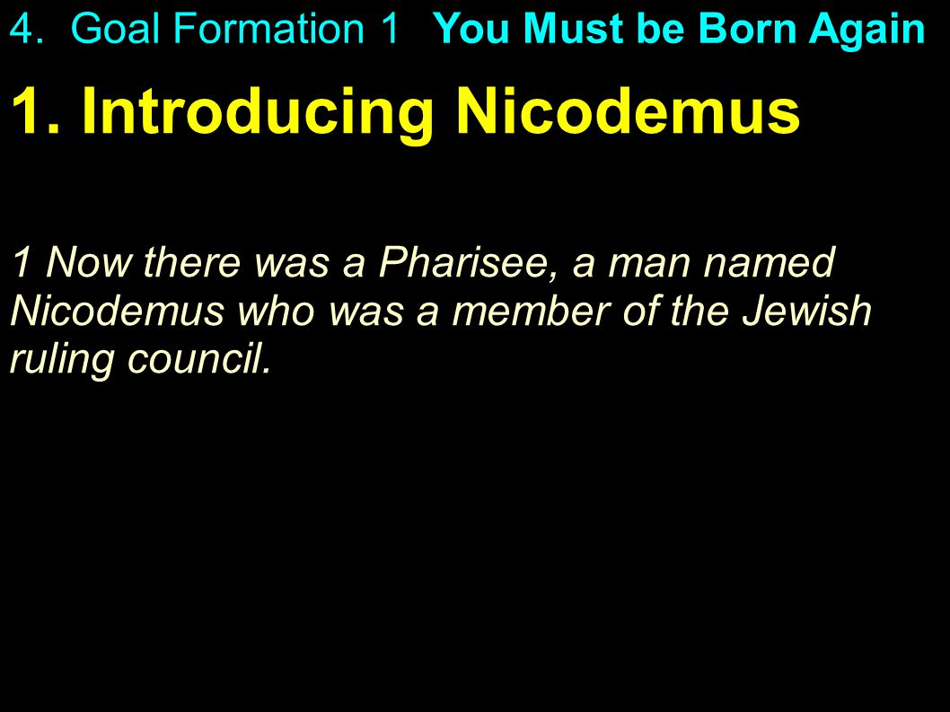 1. Introducing Nicodemus 1 Now there was a Pharisee, a man named Nicodemus who was a member of the Jewish ruling council. 4. Goal Formation 1You Must