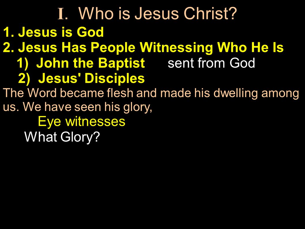1. Jesus is God 2. Jesus Has People Witnessing Who He Is 1) John the Baptist sent from God 2) Jesus' Disciples The Word became flesh and made his dwel